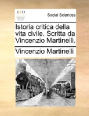 Istoria Critica Della Vita Civile. Scritta Da Vincenzio Martinelli. 9781140684992