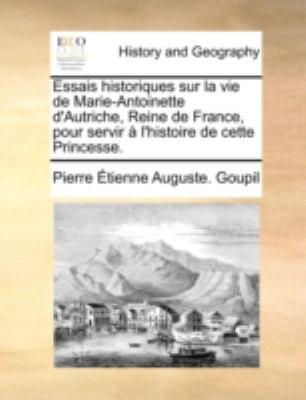 Essais Historiques Sur La Vie de Marie-Antoinette D'Autriche, Reine de France, Pour Servir L'Histoire de Cette Princesse. 9781140685647