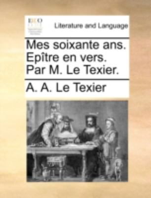 Mes Soixante ANS. Eptre En Vers. Par M. Le Texier. 9781140686231