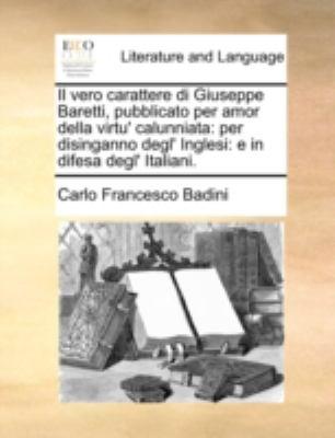 Il Vero Carattere Di Giuseppe Baretti, Pubblicato Per Amor Della Virtu' Calunniata: Per Disinganno Degl' Inglesi: E in Difesa Degl' Italiani. 9781140686491