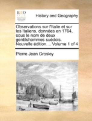 Observations Sur L'Italie Et Sur Les Italiens, Donnes En 1764, Sous Le Nom de Deux Gentilshommes Sudois. Nouvelle Dition. .. Volume 1 of 4 9781140710219