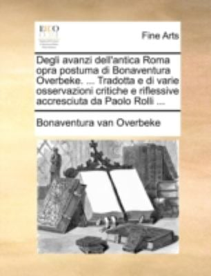 Degli Avanzi Dell'antica Roma Opra Postuma Di Bonaventura Overbeke. ... Tradotta E Di Varie Osservazioni Critiche E Riflessive Accresciuta Da Paolo Ro 9781140710509