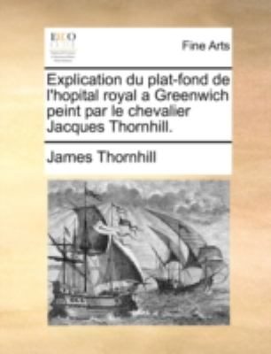 Explication Du Plat-Fond de L'Hopital Royal a Greenwich Peint Par Le Chevalier Jacques Thornhill. 9781140710530