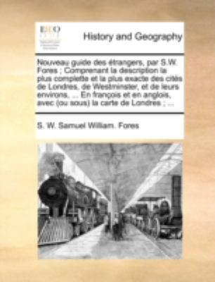 Nouveau Guide Des Trangers, Par S.W. Fores; Comprenant La Description La Plus Complette Et La Plus Exacte Des Cits de Londres, de Westminster, Et de L 9781140711261