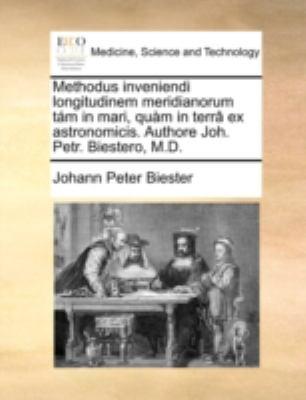 Methodus Inveniendi Longitudinem Meridianorum TM in Mari, Qum in Terr[ Ex Astronomicis. Authore Joh. Petr. Biestero, M.D.