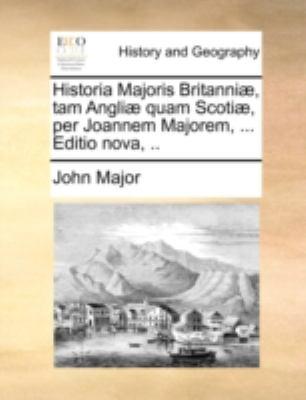 Historia Majoris Britanni], Tam Angli] Quam Scoti], Per Joannem Majorem, ... Editio Nova, .. 9781140711391