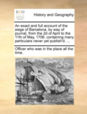 An  Exact and Full Account of the Siege of Barcelona, by Way of Journal, from the 2D of April to the 11th of May, 1706. Containing Many Particulars Ne 9781140711995