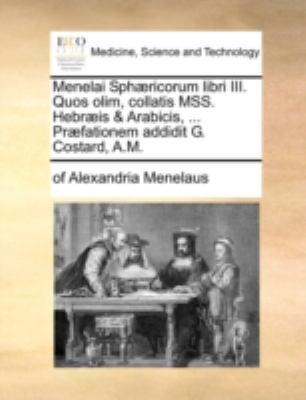Menelai Sph]ricorum Libri III. Quos Olim, Collatis Mss. Hebr]is & Arabicis, ... PR]Fationem Addidit G. Costard, A.M. 9781140716853