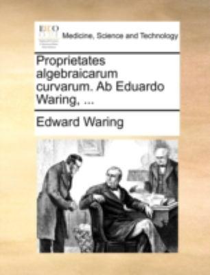 Proprietates Algebraicarum Curvarum. AB Eduardo Waring, ... 9781140722410