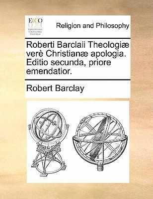 Roberti Barclaii Theologiae Vere Christianae Apologia. Editio Secunda, Priore Emendatior. 9781140730927