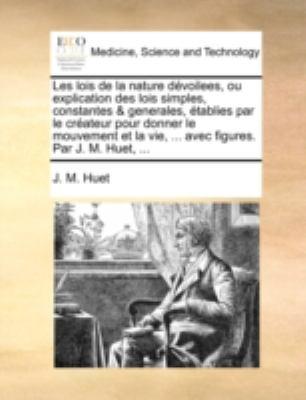Les Lois de La Nature Dvoilees, Ou Explication Des Lois Simples, Constantes & Generales, Tablies Par Le Crateur Pour Donner Le Mouvement Et La Vie, .. 9781140746942