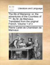 The Life of Marianne: Or, the Adventures of the Countess of ***. by M. de Marivaux. Translated from the Original French. Volume 1 9986693