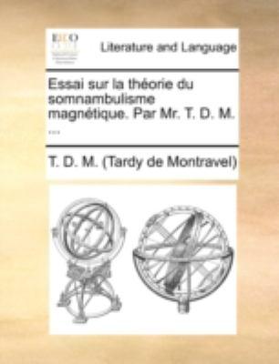 Essai Sur La Thorie Du Somnambulisme Magntique. Par Mr. T. D. M. ... 9781140788805