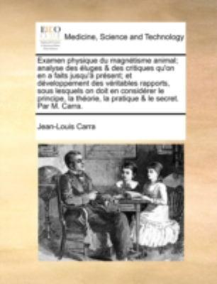 Examen Physique Du Magntisme Animal; Analyse Des Luges & Des Critiques Qu'on En a Faits Jusqu' Prsent; Et Dveloppement Des Vritables Rapports, Sous Le 9781140790068