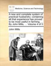 A   New and Complete System of Practical Husbandry; Containing All That Experience Has Proved to Be Most Useful in Farming, ... by