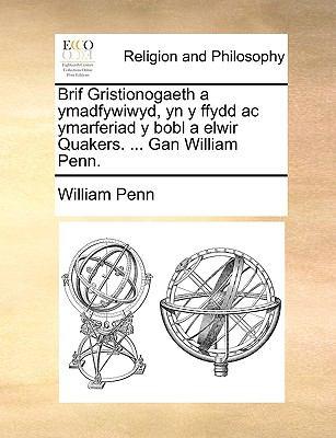 Brif Gristionogaeth a Ymadfywiwyd, Yn y Ffydd AC Ymarferiad y Bobl a Elwir Quakers. ... Gan William Penn. 9781140791461