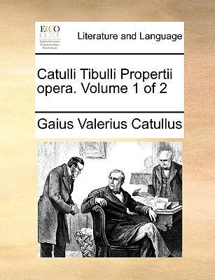 Catulli Tibulli Propertii Opera. Volume 1 of 2 9781140791645