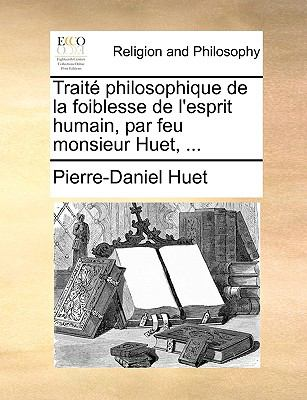 Trait Philosophique de La Foiblesse de L'Esprit Humain, Par Feu Monsieur Huet, ... 9781140800675