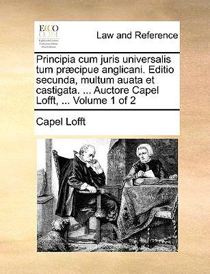 Principia Cum Juris Universalis Tum PR]Cipue Anglicani. Editio Secunda, Multum Auata Et Castigata. ... Auctore Capel Lofft, ... Volume 1 of 2 9781140800927