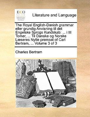 The Royal English-Danish Grammar Eller Grundig Anvisning Til Det Engelske Sprogs Kundskab: I III Tomer, ... Til Danske Og Norske L]seres Nytte Premsat 9781140806875