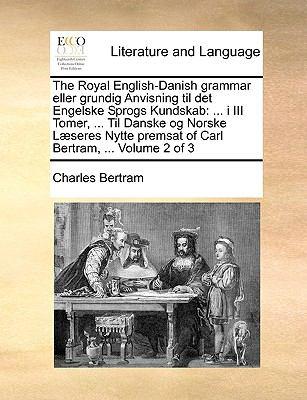 The Royal English-Danish Grammar Eller Grundig Anvisning Til Det Engelske Sprogs Kundskab: I III Tomer, ... Til Danske Og Norske L]seres Nytte Premsat 9781140806882