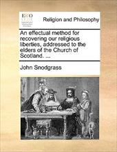 An Effectual Method for Recovering Our Religious Liberties, Addressed to the Elders of the Church of Scotland. ...