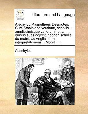 Aischylou Prometheus Desmotes. Cum Stanleiana Versione, Scholiis ... Amplissimisque Variorum Notis; Quibus Suas Adjecit, Necnon Scholia de Metro, AC A 9781140822752