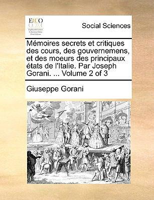 Memoires Secrets Et Critiques Des Cours, Des Gouvernemens, Et Des Moeurs Des Principaux Etats de L'Italie. Par Joseph Gorani. ... Volume 2 of 3 9781140833703