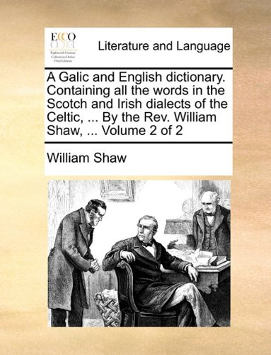 A   Galic and English Dictionary. Containing All the Words in the Scotch and Irish Dialects of the Celtic, ... by the REV. William Shaw, ... Volume 2