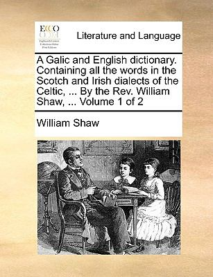 A   Galic and English Dictionary. Containing All the Words in the Scotch and Irish Dialects of the Celtic, ... by the REV. William Shaw, ... Volume 1 9781140836551