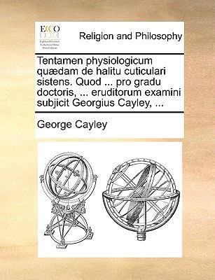 Tentamen Physiologicum Qu]dam de Halitu Cuticulari Sistens. Quod ... Pro Gradu Doctoris, ... Eruditorum Examini Subjicit Georgius Cayley, ... 9781140843047