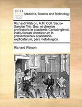 Richardi Watson, A.M. Coll. Sacro-Sanct] Trin. Soc. Et Chemi] Professoris in Academia Cantabrigiensi, Institutionum Chemicarum in
