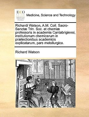 Richardi Watson, A.M. Coll. Sacro-Sanct] Trin. Soc. Et Chemi] Professoris in Academia Cantabrigiensi, Institutionum Chemicarum in PR]Lectionibus Acade 9781140845850