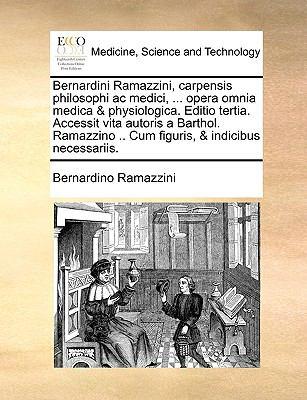 Bernardini Ramazzini, Carpensis Philosophi AC Medici, ... Opera Omnia Medica & Physiologica. Editio Tertia. Accessit Vita Autoris a Barthol. Ramazzino