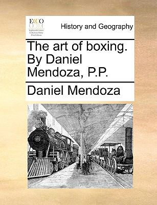 The Art of Boxing. by Daniel Mendoza, P.P. 9781140847991