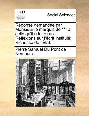 Rponse Demande Par Monsieur Le Marquis de *** Celle Qu'il a Faite Aux Rflexions Sur L'Crit Institul: Richesse de L'Tat. 9781140849131