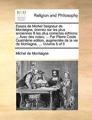 Essais de Michel Seigneur de Montaigne, Donnez Sur Les Plus Anciennes & Les Plus Correctes Ditions: Avec Des Notes; ... Par Pierre Coste. Quatrime Edi 9781140850359