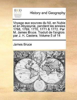 Voyage Aux Sources Du Nil, En Nubie Et En Abyssynie, Pendant Les Annes 1768, 1769, 1770, 1771 & 1772. Par M. James Bruce. Traduit de L'Anglois Par J. 9781140850748
