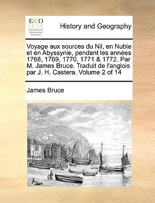 Voyage Aux Sources Du Nil, En Nubie Et En Abyssynie, Pendant Les Annes 1768, 1769, 1770, 1771 & 1772. Par M. James Bruce. Traduit de L'Anglois Par J. 9781140850779