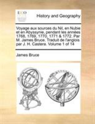 Voyage Aux Sources Du Nil, En Nubie Et En Abyssynie, Pendant Les Annes 1768, 1769, 1770, 1771 & 1772. Par M. James Bruce. Traduit de L'Anglois Par J. 9781140850786