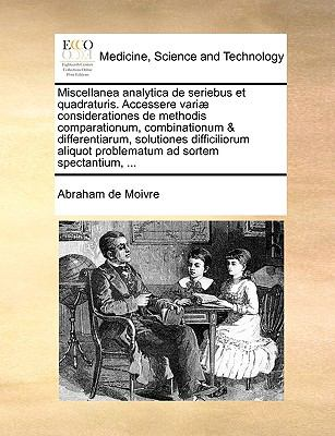 Miscellanea Analytica de Seriebus Et Quadraturis. Accessere Vari] Considerationes de Methodis Comparationum, Combinationum & Differentiarum, Solutione 9781140861645