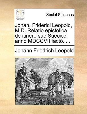 Johan. Friderici Leopold, M.D. Relatio Epistolica de Itinere Suo Suecico Anno MDCCVII Fact. ... 9781140866244