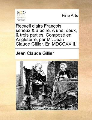 Recueil D'Airs Franois, Serieux & Boire. a Une, Deux, & Trois Parties. Compos En Angleterre, Par Mr. Jean Claude Gillier. En MDCCXXIII. 9781140866923