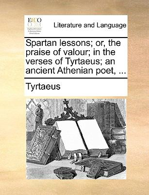 Spartan Lessons; Or, the Praise of Valour; In the Verses of Tyrtaeus; An Ancient Athenian Poet, ... 9781140875796