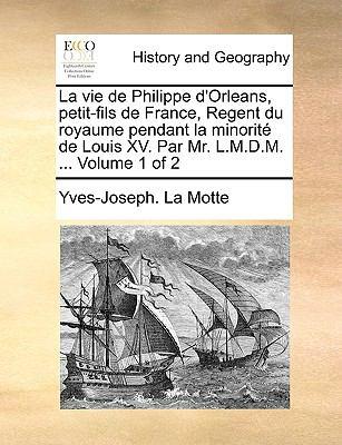 La Vie de Philippe D'Orleans, Petit-Fils de France, Regent Du Royaume Pendant La Minorit de Louis XV. Par Mr. L.M.D.M. ... Volume 1 of 2
