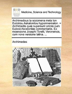 Archimedous Ta Sozomena Meta Ton Eutokiou Askalonitou Hypomnematon. = Archimedis Qu] Supersunt Omnia Cum Eutocii Ascalonit] Commentariis. Ex Recension 9781140877653