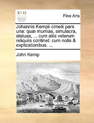 Johannis Kempii Cimelii Pars Una: Qu] Mumias, Simulacra, Statuas, ... Cum Aliis Veterum Reliquiis Continet: Cum Notis & Explicationibus. ... 9781140883463