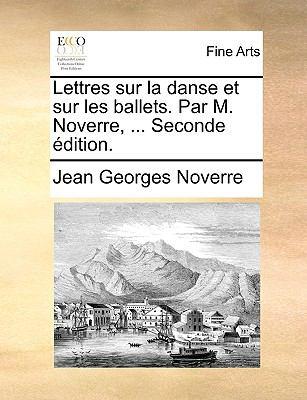Lettres Sur La Danse Et Sur Les Ballets. Par M. Noverre, ... Seconde Dition. 9781140892182