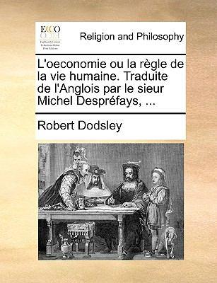 L'Oeconomie Ou La Rgle de La Vie Humaine. Traduite de L'Anglois Par Le Sieur Michel Desprfays, ... 9781140899907