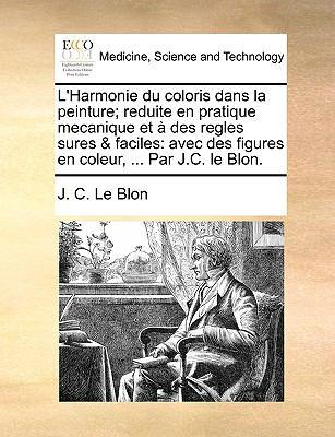 L'Harmonie Du Coloris Dans La Peinture; Reduite En Pratique Mecanique Et Des Regles Sures & Faciles: Avec Des Figures En Coleur, ... Par J.C. Le Blon. 9781140904663